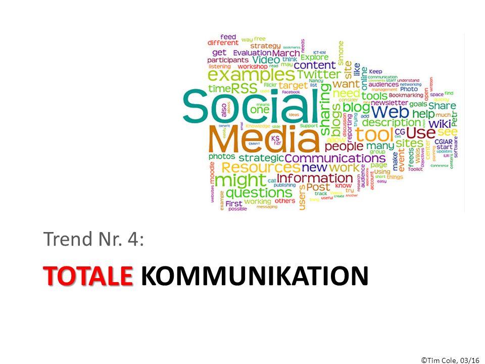 ©Tim Cole, 03/16 TOTALE TOTALE KOMMUNIKATION Trend Nr. 4: