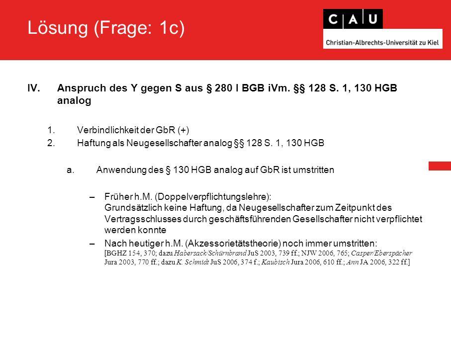 Lösung (Frage: 1c) IV.Anspruch des Y gegen S aus § 280 I BGB iVm. §§ 128 S. 1, 130 HGB analog 1.Verbindlichkeit der GbR (+) 2.Haftung als Neugesellsch
