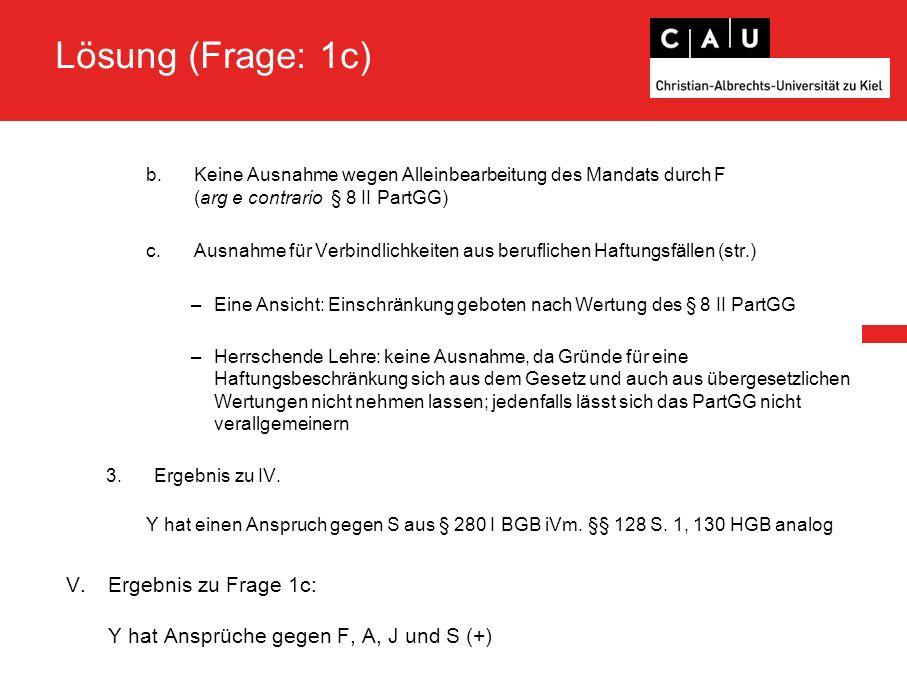 Lösung (Frage: 1c) b.Keine Ausnahme wegen Alleinbearbeitung des Mandats durch F (arg e contrario § 8 II PartGG) c.Ausnahme für Verbindlichkeiten aus b