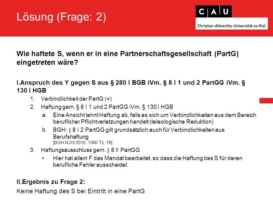 Lösung (Frage: 2) Wie haftete S, wenn er in eine Partnerschaftsgesellschaft (PartG) eingetreten wäre? I.Anspruch des Y gegen S aus § 280 I BGB iVm. §