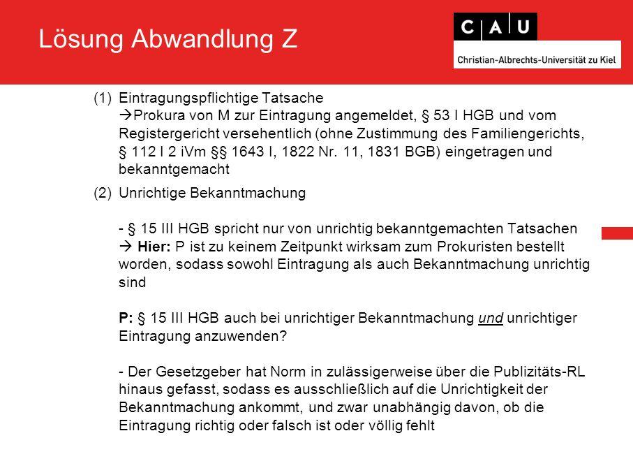 Lösung Abwandlung Z (1)Eintragungspflichtige Tatsache  Prokura von M zur Eintragung angemeldet, § 53 I HGB und vom Registergericht versehentlich (ohn