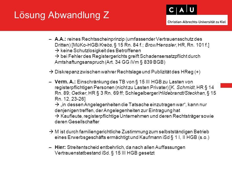 Lösung Abwandlung Z –A.A.: reines Rechtsscheinprinzip (umfassender Vertrauensschutz des Dritten) [MüKo-HGB/Krebs, § 15 Rn. 84 f.; Brox/Henssler, HR, R