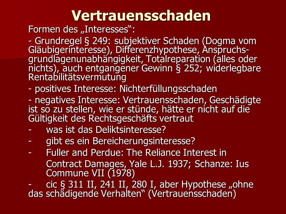 """Vertrauensschaden Formen des """"Interesses : - Grundregel § 249: subjektiver Schaden (Dogma vom Gläubigerinteresse), Differenzhypothese, Anspruchs- grundlagenunabhängigkeit, Totalreparation (alles oder nichts), auch entgangener Gewinn § 252; widerlegbare Rentabilitätsvermutung - positives Interesse: Nichterfüllungsschaden - negatives Interesse: Vertrauensschaden, Geschädigte ist so zu stellen, wie er stünde, hätte er nicht auf die Gültigkeit des Rechtsgeschäfts vertraut -was ist das Deliktsinteresse."""