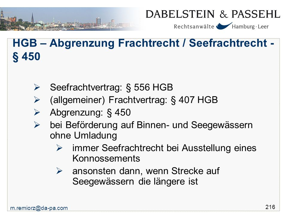 m.remiorz@da-pa.com 216 HGB – Abgrenzung Frachtrecht / Seefrachtrecht - § 450  Seefrachtvertrag: § 556 HGB  (allgemeiner) Frachtvertrag: § 407 HGB 