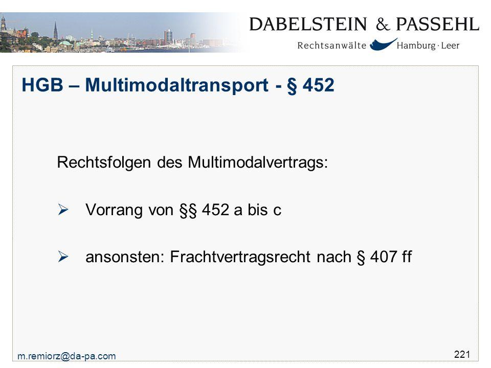 m.remiorz@da-pa.com 221 HGB – Multimodaltransport - § 452 Rechtsfolgen des Multimodalvertrags:  Vorrang von §§ 452 a bis c  ansonsten: Frachtvertrag