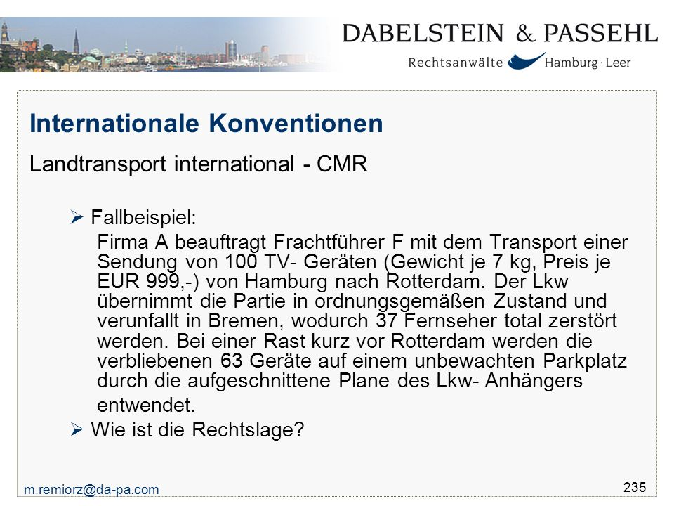 m.remiorz@da-pa.com 235 Internationale Konventionen Landtransport international - CMR  Fallbeispiel: Firma A beauftragt Frachtführer F mit dem Transport einer Sendung von 100 TV- Geräten (Gewicht je 7 kg, Preis je EUR 999,-) von Hamburg nach Rotterdam.