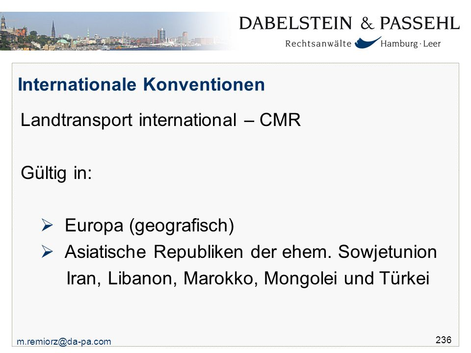 m.remiorz@da-pa.com 236 Internationale Konventionen Landtransport international – CMR Gültig in:  Europa (geografisch)  Asiatische Republiken der ehem.