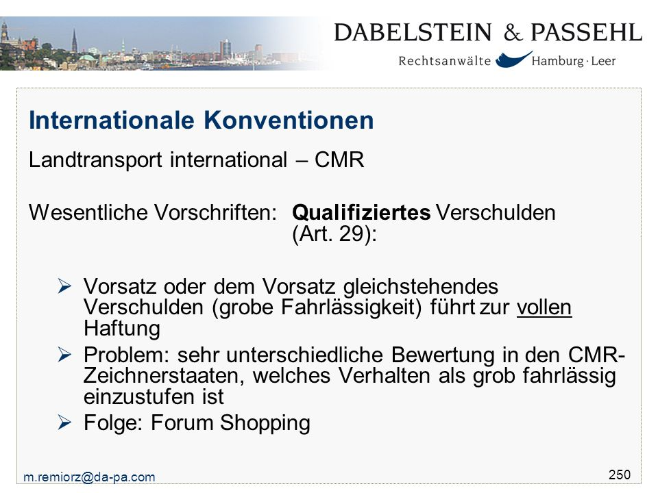 m.remiorz@da-pa.com 250 Internationale Konventionen Landtransport international – CMR Wesentliche Vorschriften: Qualifiziertes Verschulden (Art. 29):