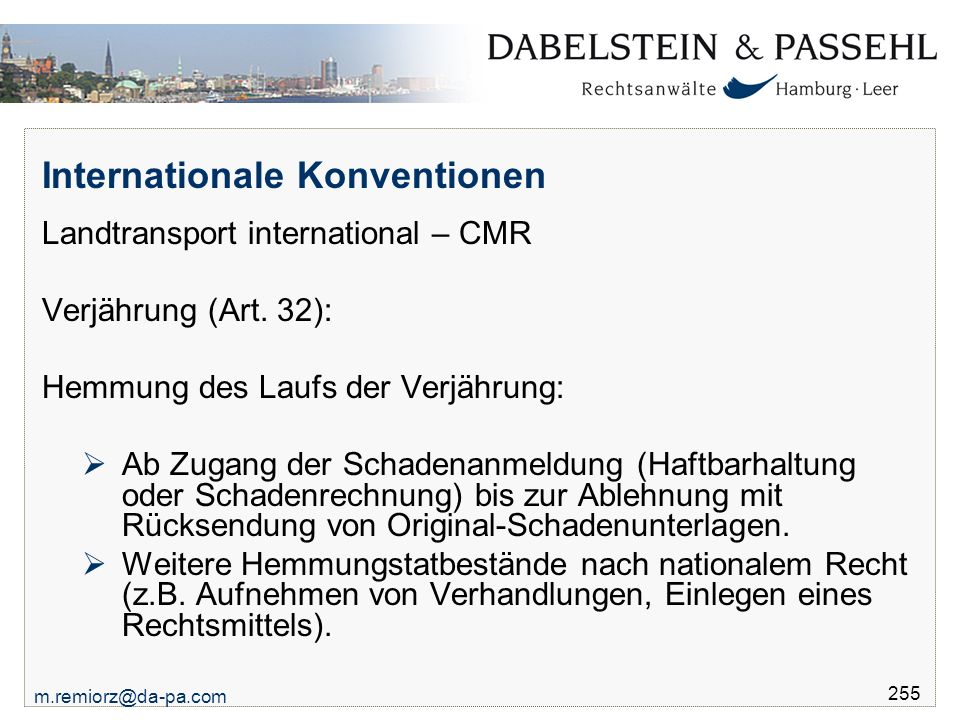 m.remiorz@da-pa.com 255 Internationale Konventionen Landtransport international – CMR Verjährung (Art. 32): Hemmung des Laufs der Verjährung:  Ab Zug