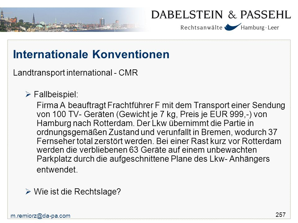 m.remiorz@da-pa.com 257 Internationale Konventionen Landtransport international - CMR  Fallbeispiel: Firma A beauftragt Frachtführer F mit dem Transport einer Sendung von 100 TV- Geräten (Gewicht je 7 kg, Preis je EUR 999,-) von Hamburg nach Rotterdam.