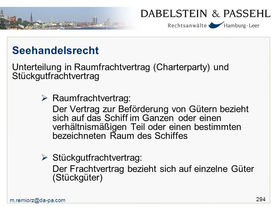 m.remiorz@da-pa.com 294 Seehandelsrecht Unterteilung in Raumfrachtvertrag (Charterparty) und Stückgutfrachtvertrag  Raumfrachtvertrag: Der Vertrag zu
