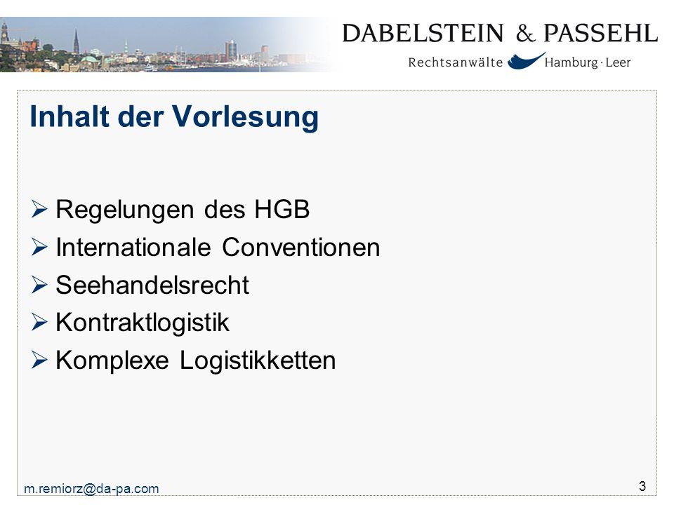 m.remiorz@da-pa.com 3 Inhalt der Vorlesung  Regelungen des HGB  Internationale Conventionen  Seehandelsrecht  Kontraktlogistik  Komplexe Logistik
