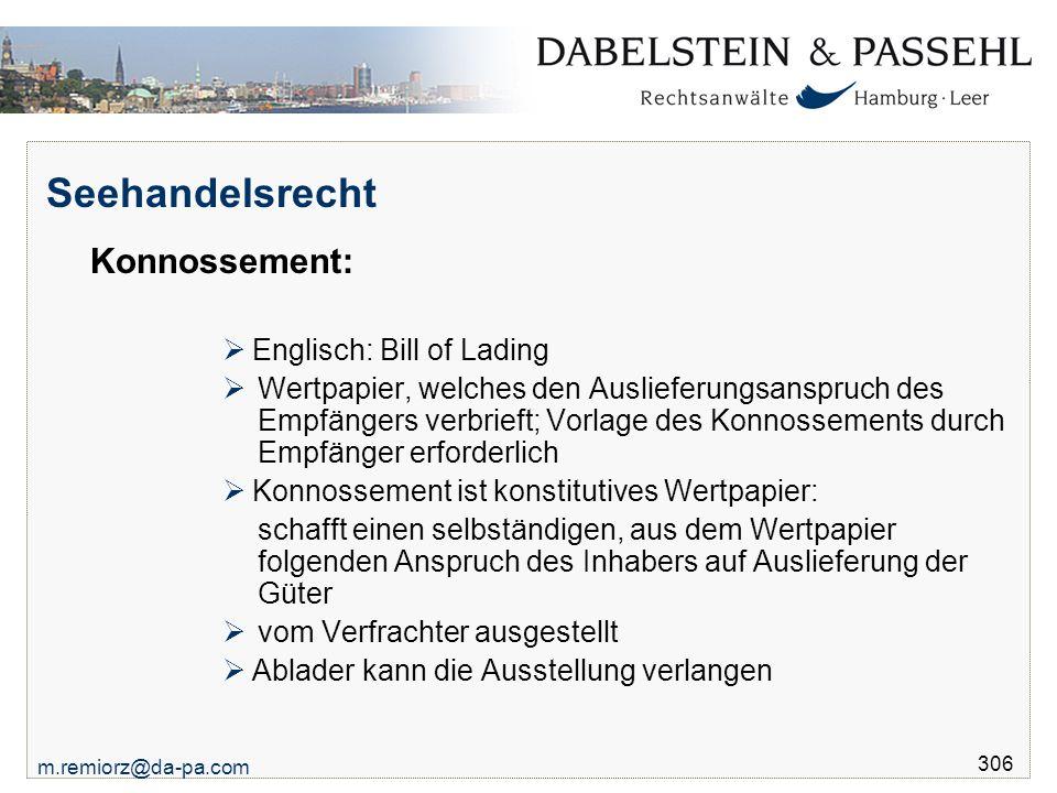 m.remiorz@da-pa.com 306 Seehandelsrecht Konnossement:  Englisch: Bill of Lading  Wertpapier, welches den Auslieferungsanspruch des Empfängers verbri