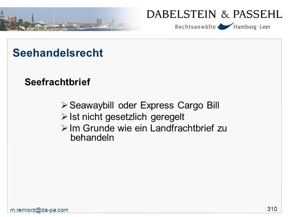 m.remiorz@da-pa.com 310 Seehandelsrecht Seefrachtbrief  Seawaybill oder Express Cargo Bill  Ist nicht gesetzlich geregelt  Im Grunde wie ein Landfr