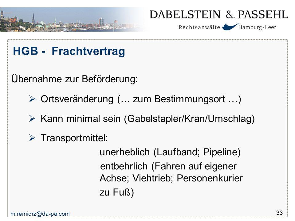 m.remiorz@da-pa.com 33 HGB - Frachtvertrag Übernahme zur Beförderung:  Ortsveränderung (… zum Bestimmungsort …)  Kann minimal sein (Gabelstapler/Kra