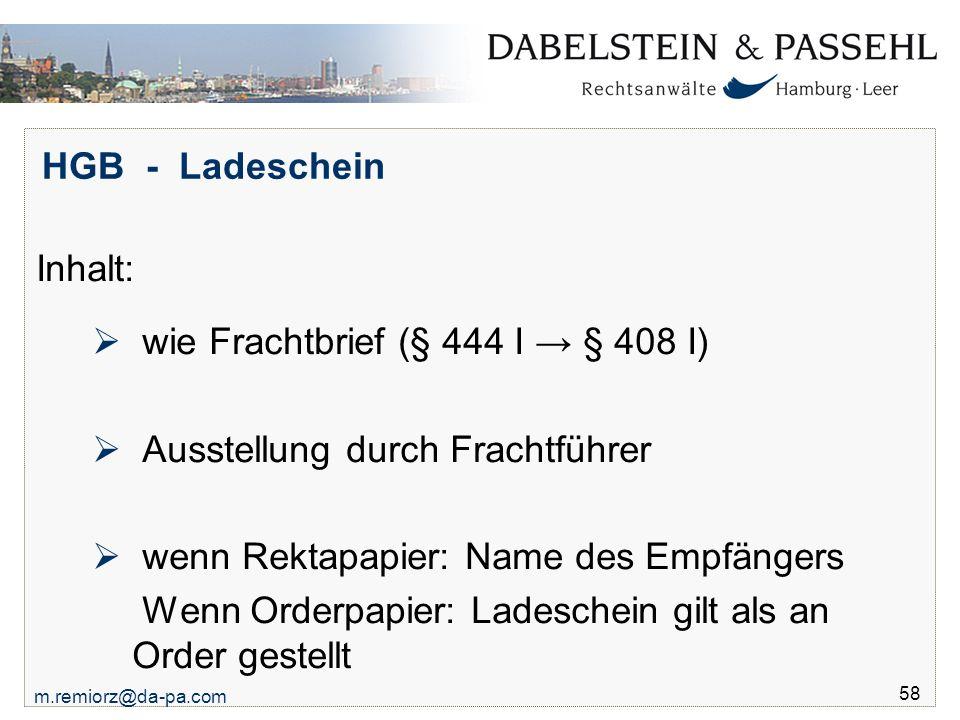 m.remiorz@da-pa.com 58 HGB - Ladeschein Inhalt:  wie Frachtbrief (§ 444 I → § 408 I)  Ausstellung durch Frachtführer  wenn Rektapapier: Name des Em