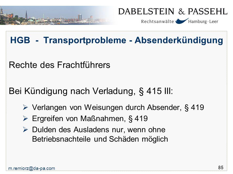 m.remiorz@da-pa.com 85 HGB - Transportprobleme - Absenderkündigung Rechte des Frachtführers Bei Kündigung nach Verladung, § 415 III:  Verlangen von W
