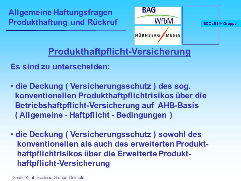 Allgemeine Haftungsfragen Produkthaftung und Rückruf ECCLESIA Gruppe Gerald Kohl Ecclesia-Gruppe, Detmold Produkthaftpflicht-Versicherung Es sind zu unterscheiden: die Deckung ( Versicherungsschutz ) des sog.