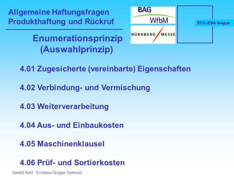 Allgemeine Haftungsfragen Produkthaftung und Rückruf ECCLESIA Gruppe Gerald Kohl Ecclesia-Gruppe, Detmold Enumerationsprinzip (Auswahlprinzip) 4.01 Zugesicherte (vereinbarte) Eigenschaften 4.02 Verbindung- und Vermischung 4.03 Weiterverarbeitung 4.04 Aus- und Einbaukosten 4.05 Maschinenklausel 4.06 Prüf- und Sortierkosten