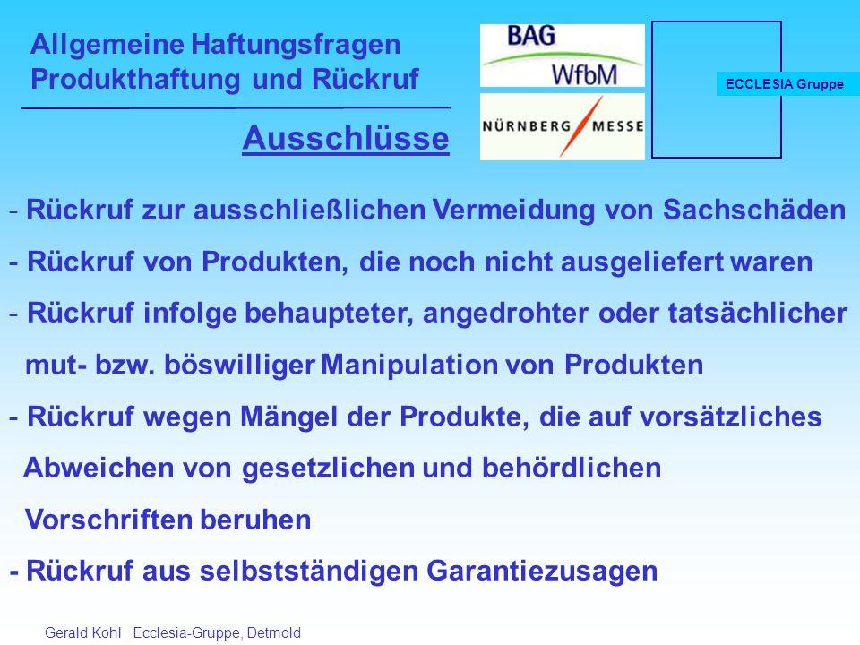 Allgemeine Haftungsfragen Produkthaftung und Rückruf ECCLESIA Gruppe Gerald Kohl Ecclesia-Gruppe, Detmold Ausschlüsse - Rückruf zur ausschließlichen Vermeidung von Sachschäden - Rückruf von Produkten, die noch nicht ausgeliefert waren - Rückruf infolge behaupteter, angedrohter oder tatsächlicher mut- bzw.