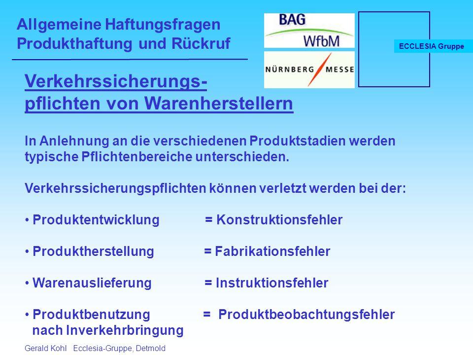 Allgemeine Haftungsfragen Produkthaftung und Rückruf ECCLESIA Gruppe Gerald Kohl Ecclesia-Gruppe, Detmold Verkehrssicherungs- pflichten von Warenherstellern In Anlehnung an die verschiedenen Produktstadien werden typische Pflichtenbereiche unterschieden.