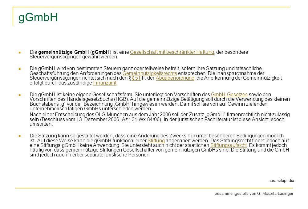 gGmbH Die gemeinnützige GmbH (gGmbH) ist eine Gesellschaft mit beschränkter Haftung, der besondere Steuervergünstigungen gewährt werden.Gesellschaft mit beschränkter Haftung Die gGmbH wird von bestimmten Steuern ganz oder teilweise befreit, sofern ihre Satzung und tatsächliche Geschäftsführung den Anforderungen des Gemeinnützigkeitsrechts entsprechen.