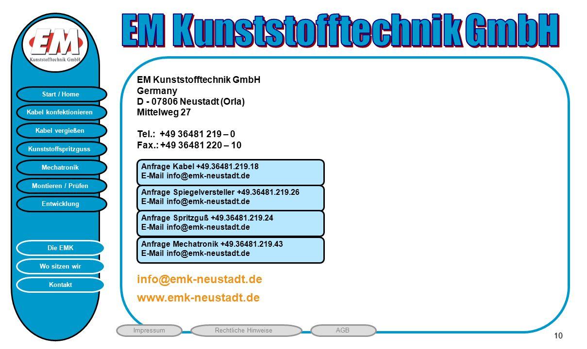 Montieren / Prüfen Entwicklung Start / Home Kunststoffspritzguss Mechatronik Kabel vergießen Kabel konfektionieren Kontakt Wo sitzen wir Die EMK ImpressumRechtliche HinweiseAGB HB EM Kunststofftechnik GmbH Germany D - 07806 Neustadt (Orla) Mittelweg 27 Tel.: +49 36481 219 – 0 Fax.: +49 36481 220 – 10 www.emk-neustadt.de info@emk-neustadt.de10 Anfrage Kabel +49.36481.219.18 E-Mail info@emk-neustadt.de Anfrage Spiegelversteller +49.36481.219.26 E-Mail info@emk-neustadt.de Anfrage Spritzguß +49.36481.219.24 E-Mail info@emk-neustadt.de Anfrage Mechatronik +49.36481.219.43 E-Mail info@emk-neustadt.de