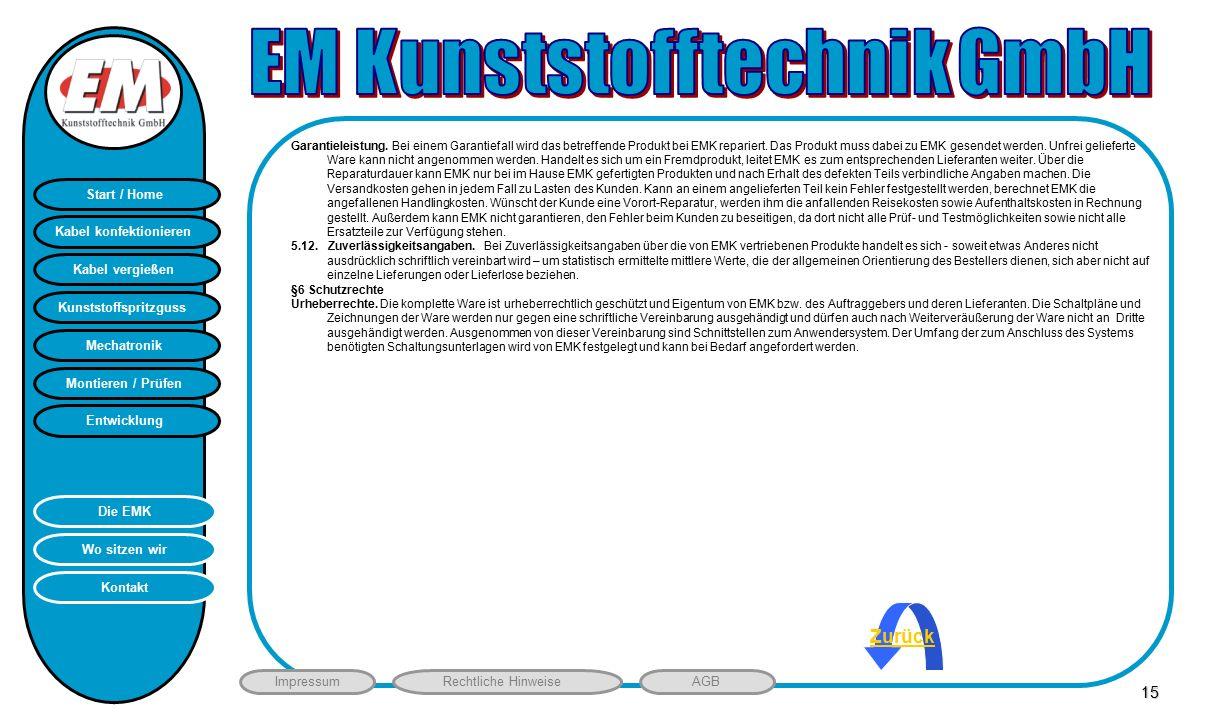 Montieren / Prüfen Entwicklung Start / Home Kunststoffspritzguss Mechatronik Kabel vergießen Kabel konfektionieren Kontakt Wo sitzen wir Die EMK ImpressumRechtliche HinweiseAGB HB 15 Zurück Garantieleistung.