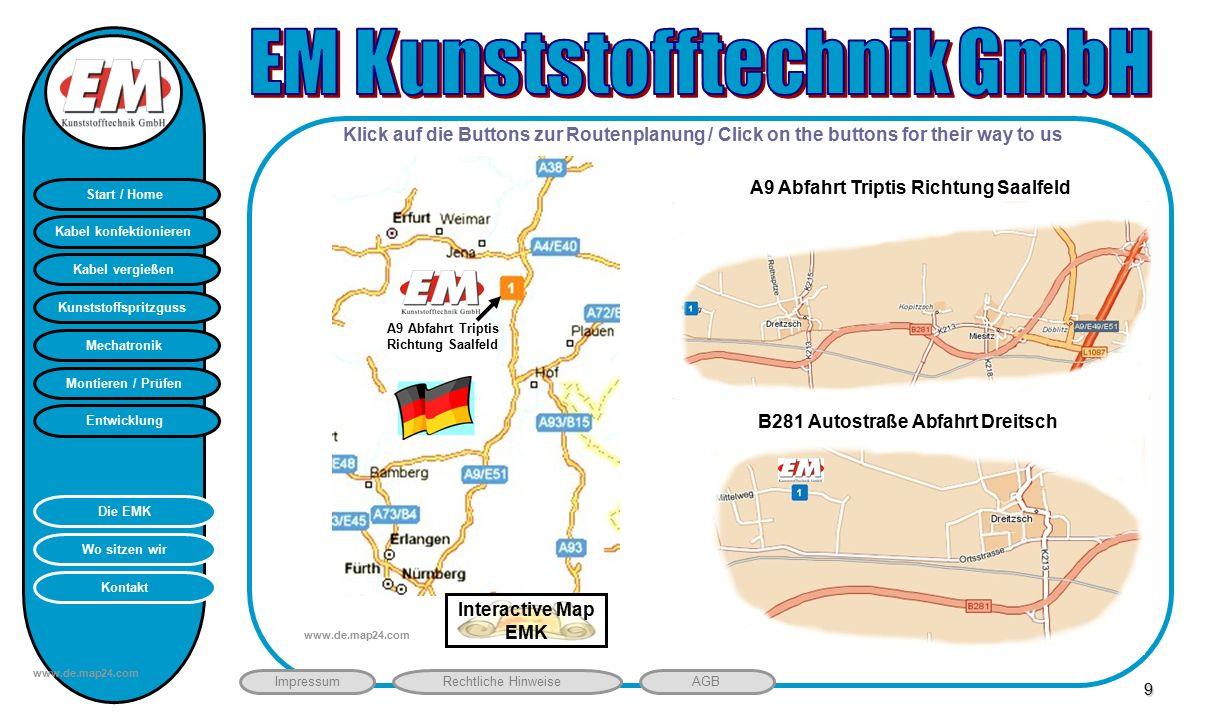 Montieren / Prüfen Entwicklung Start / Home Kunststoffspritzguss Mechatronik Kabel vergießen Kabel konfektionieren Kontakt Wo sitzen wir Die EMK ImpressumRechtliche HinweiseAGB HB 9 www.de.map24.com A9 Abfahrt Triptis Richtung Saalfeld www.de.map24.com Klick auf die Buttons zur Routenplanung / Click on the buttons for their way to us Interactive Map EMK A9 Abfahrt Triptis Richtung Saalfeld B281 Autostraße Abfahrt Dreitsch