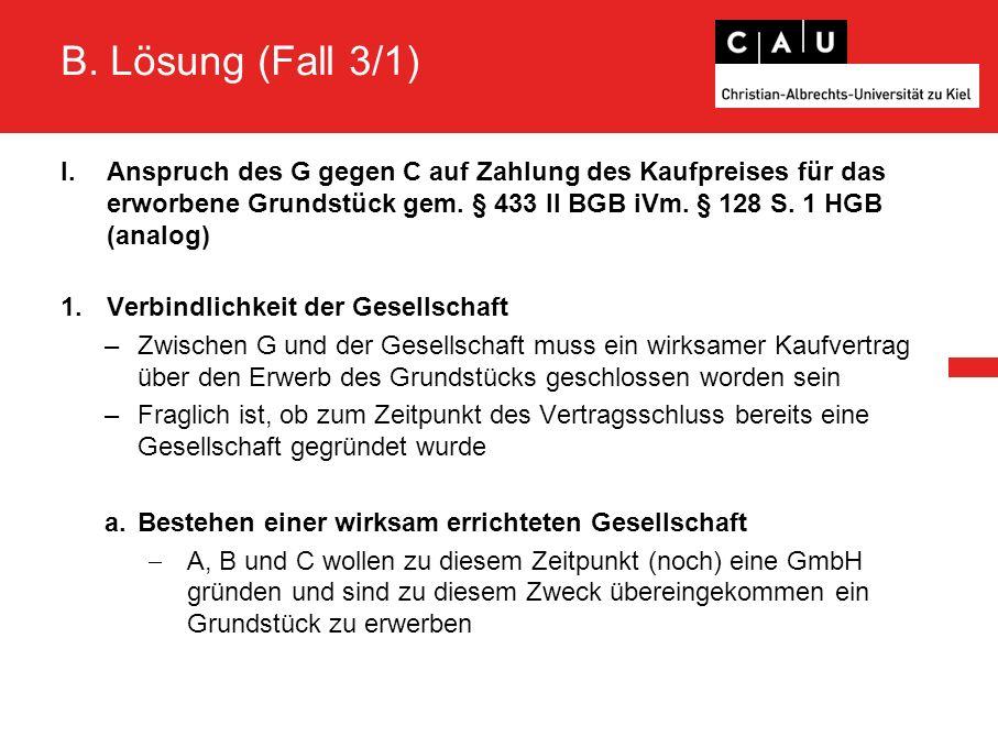 B. Lösung (Fall 3/1) I.Anspruch des G gegen C auf Zahlung des Kaufpreises für das erworbene Grundstück gem. § 433 II BGB iVm. § 128 S. 1 HGB (analog)