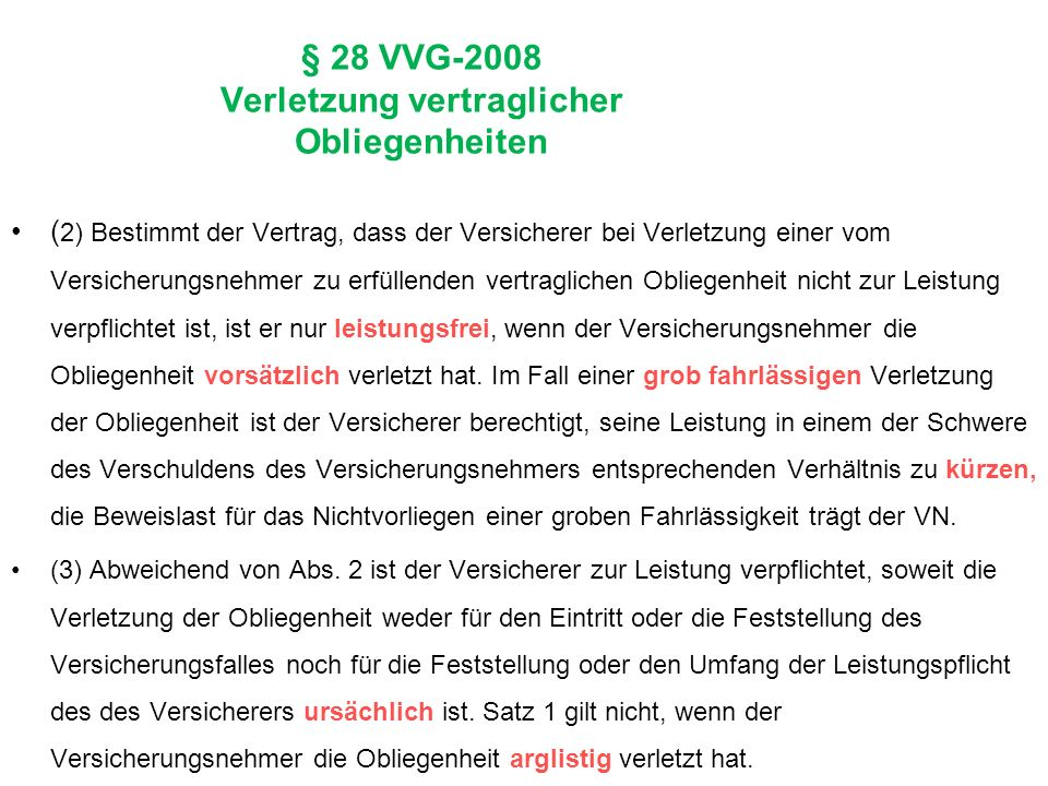 § 28 VVG-2008 Verletzung vertraglicher Obliegenheiten ( 2) Bestimmt der Vertrag, dass der Versicherer bei Verletzung einer vom Versicherungsnehmer zu erfüllenden vertraglichen Obliegenheit nicht zur Leistung verpflichtet ist, ist er nur leistungsfrei, wenn der Versicherungsnehmer die Obliegenheit vorsätzlich verletzt hat.