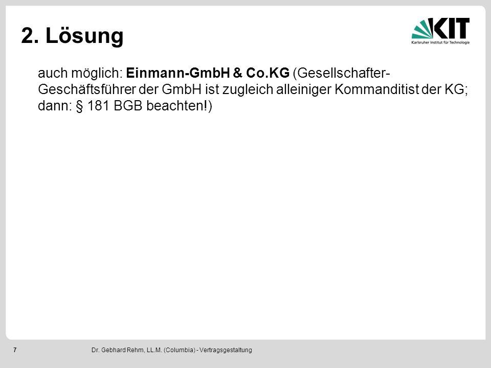 7 2. Lösung auch möglich: Einmann-GmbH & Co.KG (Gesellschafter- Geschäftsführer der GmbH ist zugleich alleiniger Kommanditist der KG; dann: § 181 BGB