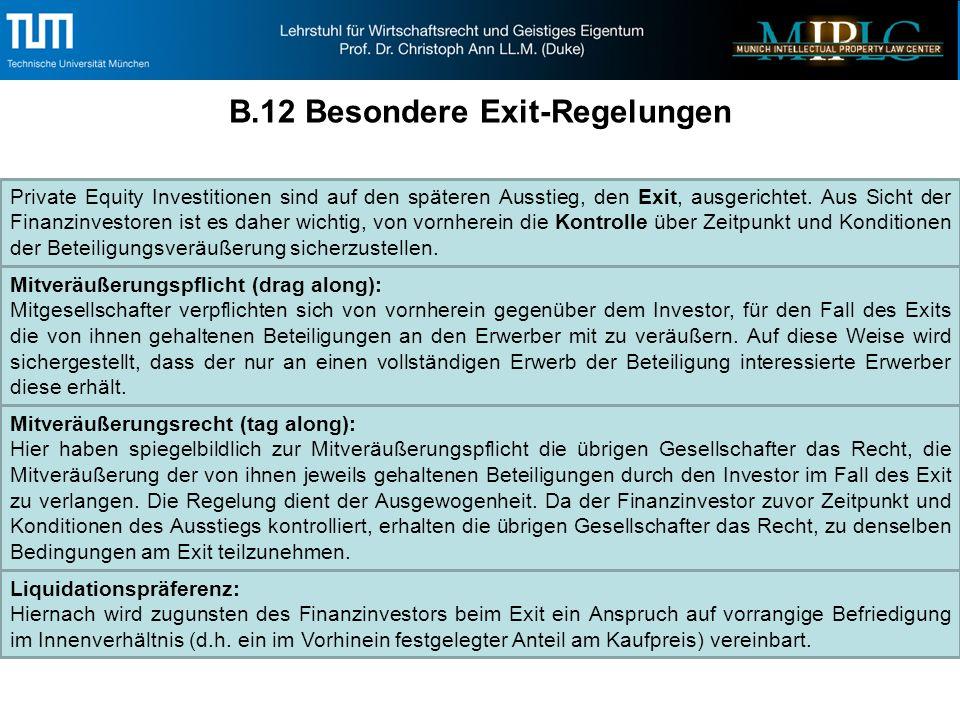 B.12 Besondere Exit-Regelungen Mitveräußerungspflicht (drag along): Mitgesellschafter verpflichten sich von vornherein gegenüber dem Investor, für den Fall des Exits die von ihnen gehaltenen Beteiligungen an den Erwerber mit zu veräußern.
