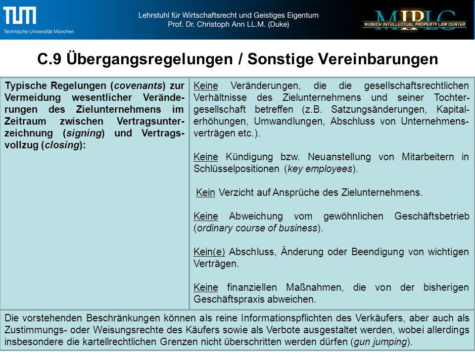 C.9 Übergangsregelungen / Sonstige Vereinbarungen Typische Regelungen (covenants) zur Vermeidung wesentlicher Verände- rungen des Zielunternehmens im Zeitraum zwischen Vertragsunter- zeichnung (signing) und Vertrags- vollzug (closing): Keine Veränderungen, die die gesellschaftsrechtlichen Verhältnisse des Zielunternehmens und seiner Tochter- gesellschaft betreffen (z.B.