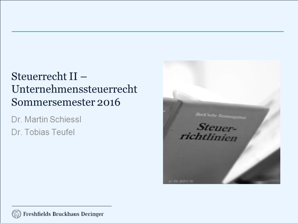 Steuerrecht II – Unternehmenssteuerrecht Sommersemester 2016 Dr. Martin Schiessl Dr. Tobias Teufel