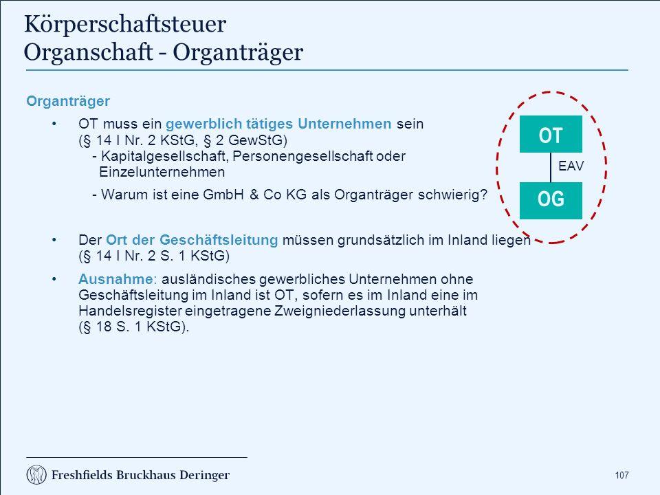107 Körperschaftsteuer Organschaft - Organträger Organträger OT muss ein gewerblich tätiges Unternehmen sein (§ 14 I Nr. 2 KStG, § 2 GewStG) - Kapital