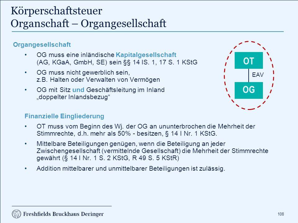 108 Körperschaftsteuer Organschaft – Organgesellschaft Organgesellschaft OG muss eine inländische Kapitalgesellschaft (AG, KGaA, GmbH, SE) sein §§ 14
