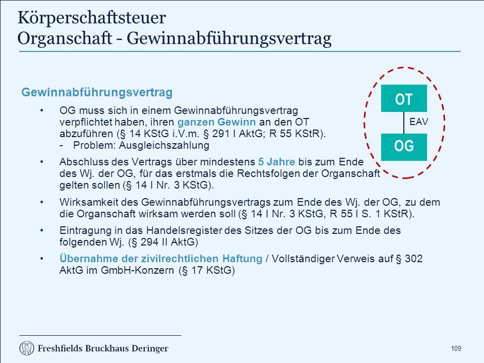 109 Körperschaftsteuer Organschaft - Gewinnabführungsvertrag Gewinnabführungsvertrag OG muss sich in einem Gewinnabführungsvertrag verpflichtet haben, ihren ganzen Gewinn an den OT abzuführen (§ 14 KStG i.V.m.