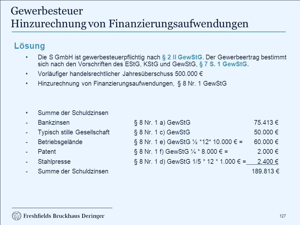 127 Lösung Die S GmbH ist gewerbesteuerpflichtig nach § 2 II GewStG. Der Gewerbeertrag bestimmt sich nach den Vorschriften des EStG, KStG und GewStG,