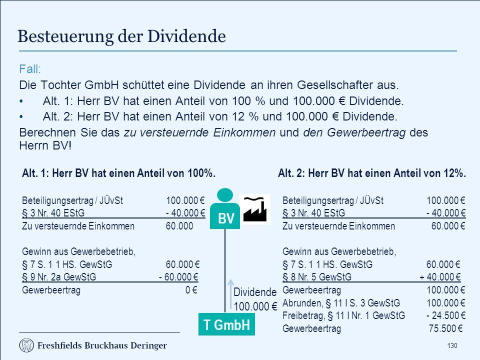 130 Besteuerung der Dividende T GmbH BV Fall: Die Tochter GmbH schüttet eine Dividende an ihren Gesellschafter aus. Alt. 1: Herr BV hat einen Anteil v