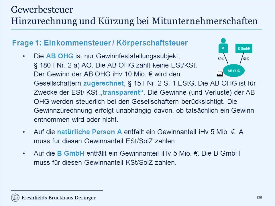 135 Frage 1: Einkommensteuer / Körperschaftsteuer Die AB OHG ist nur Gewinnfeststellungssubjekt, § 180 I Nr. 2 a) AO. Die AB OHG zahlt keine ESt/KSt.