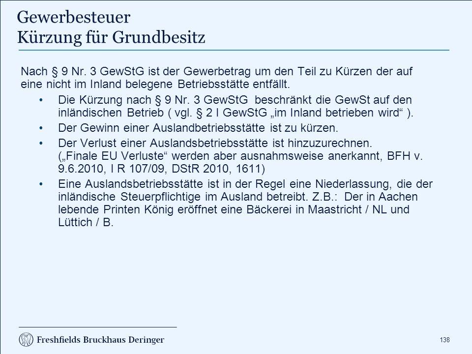 138 Nach § 9 Nr. 3 GewStG ist der Gewerbetrag um den Teil zu Kürzen der auf eine nicht im Inland belegene Betriebsstätte entfällt. Die Kürzung nach §