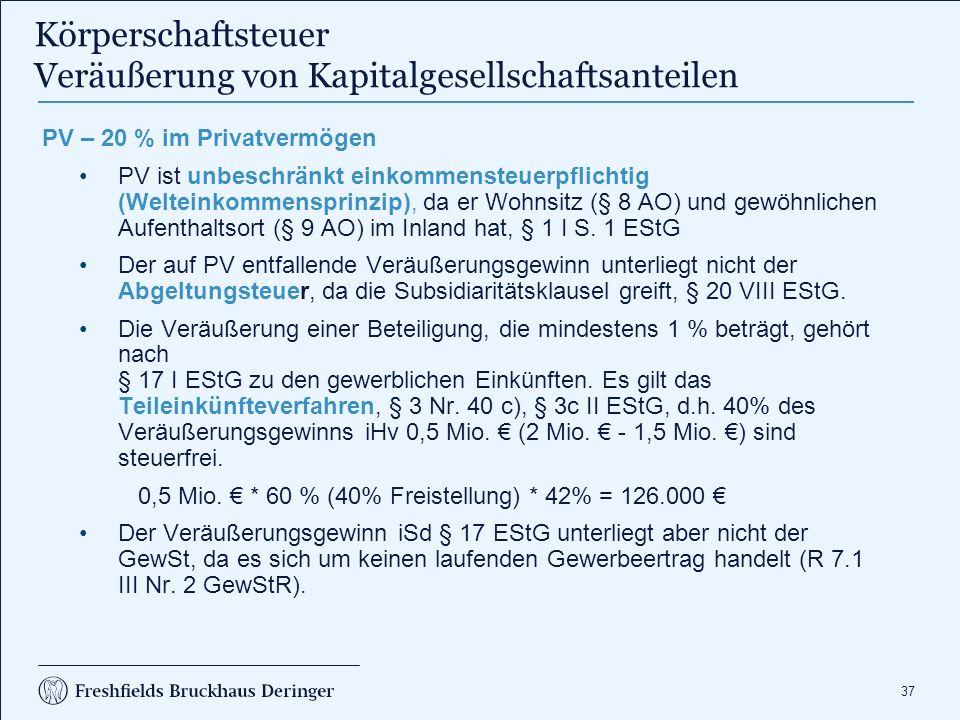 37 Körperschaftsteuer Veräußerung von Kapitalgesellschaftsanteilen PV – 20 % im Privatvermögen PV ist unbeschränkt einkommensteuerpflichtig (Welteinkommensprinzip), da er Wohnsitz (§ 8 AO) und gewöhnlichen Aufenthaltsort (§ 9 AO) im Inland hat, § 1 I S.
