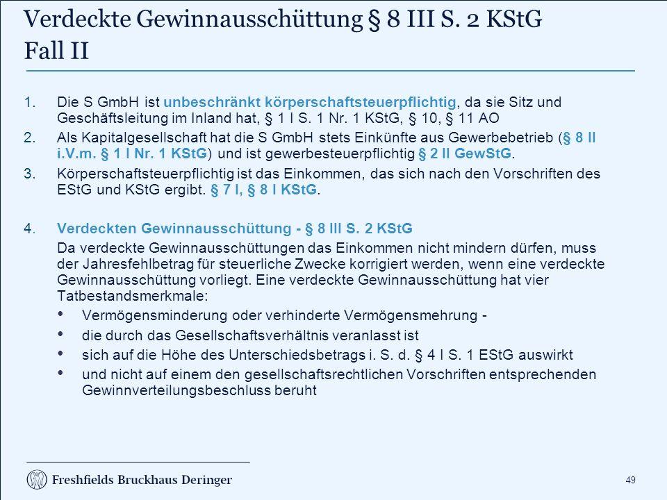 49 1.Die S GmbH ist unbeschränkt körperschaftsteuerpflichtig, da sie Sitz und Geschäftsleitung im Inland hat, § 1 I S. 1 Nr. 1 KStG, § 10, § 11 AO 2.A