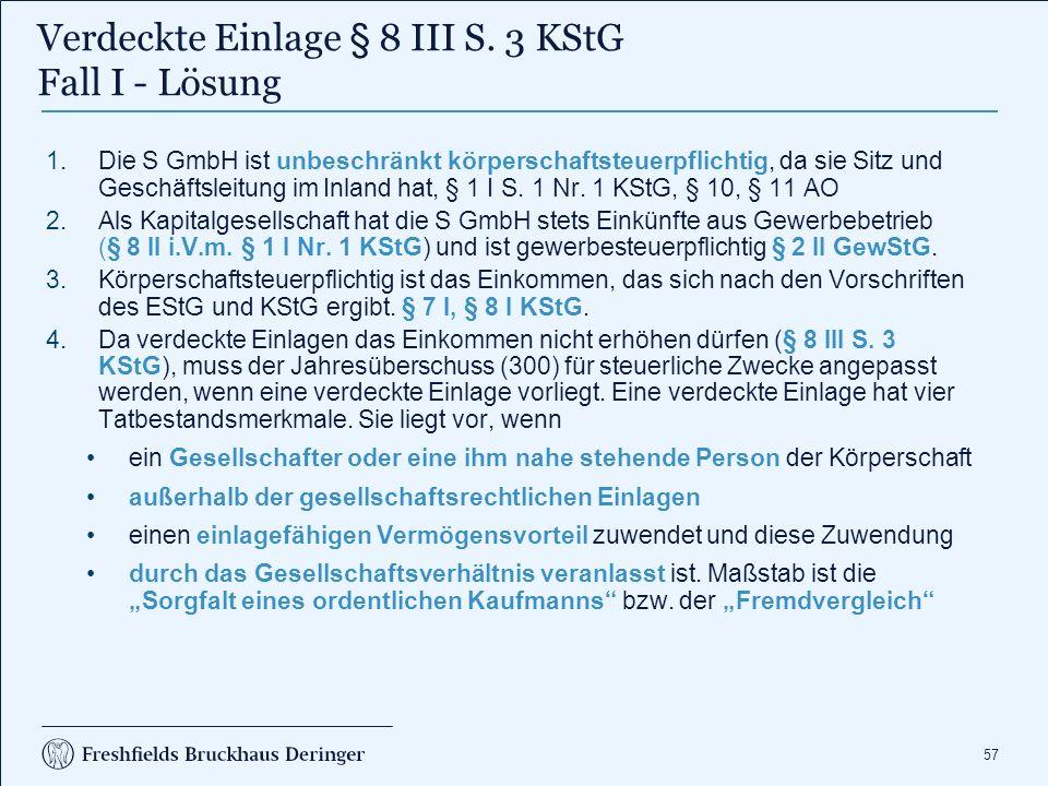57 1.Die S GmbH ist unbeschränkt körperschaftsteuerpflichtig, da sie Sitz und Geschäftsleitung im Inland hat, § 1 I S. 1 Nr. 1 KStG, § 10, § 11 AO 2.A