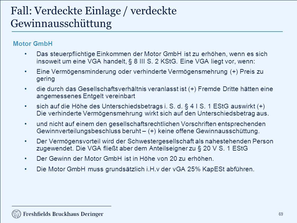 69 Fall: Verdeckte Einlage / verdeckte Gewinnausschüttung Motor GmbH Das steuerpflichtige Einkommen der Motor GmbH ist zu erhöhen, wenn es sich insoweit um eine VGA handelt, § 8 III S.