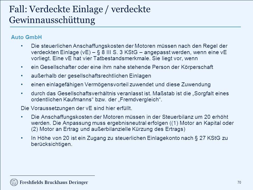 70 Fall: Verdeckte Einlage / verdeckte Gewinnausschüttung Auto GmbH Die steuerlichen Anschaffungskosten der Motoren müssen nach den Regel der verdeckten Einlage (vE) – § 8 III S.