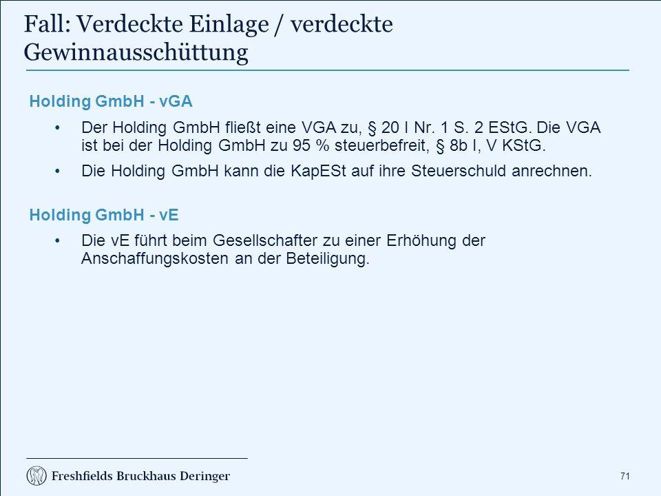 71 Fall: Verdeckte Einlage / verdeckte Gewinnausschüttung Holding GmbH - vGA Der Holding GmbH fließt eine VGA zu, § 20 I Nr. 1 S. 2 EStG. Die VGA ist
