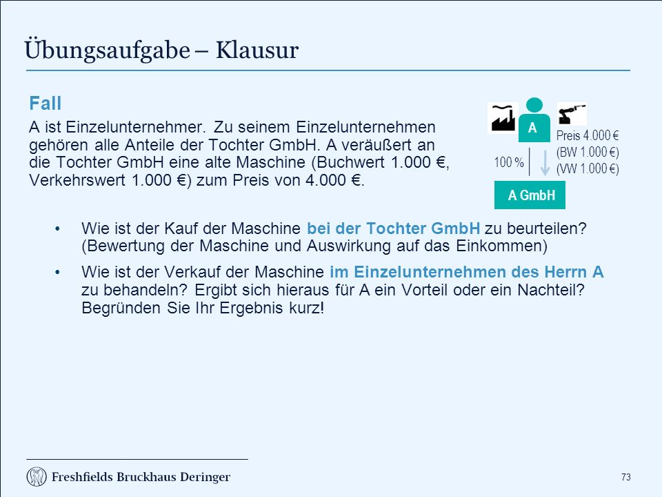 73 Fall A ist Einzelunternehmer. Zu seinem Einzelunternehmen gehören alle Anteile der Tochter GmbH. A veräußert an die Tochter GmbH eine alte Maschine