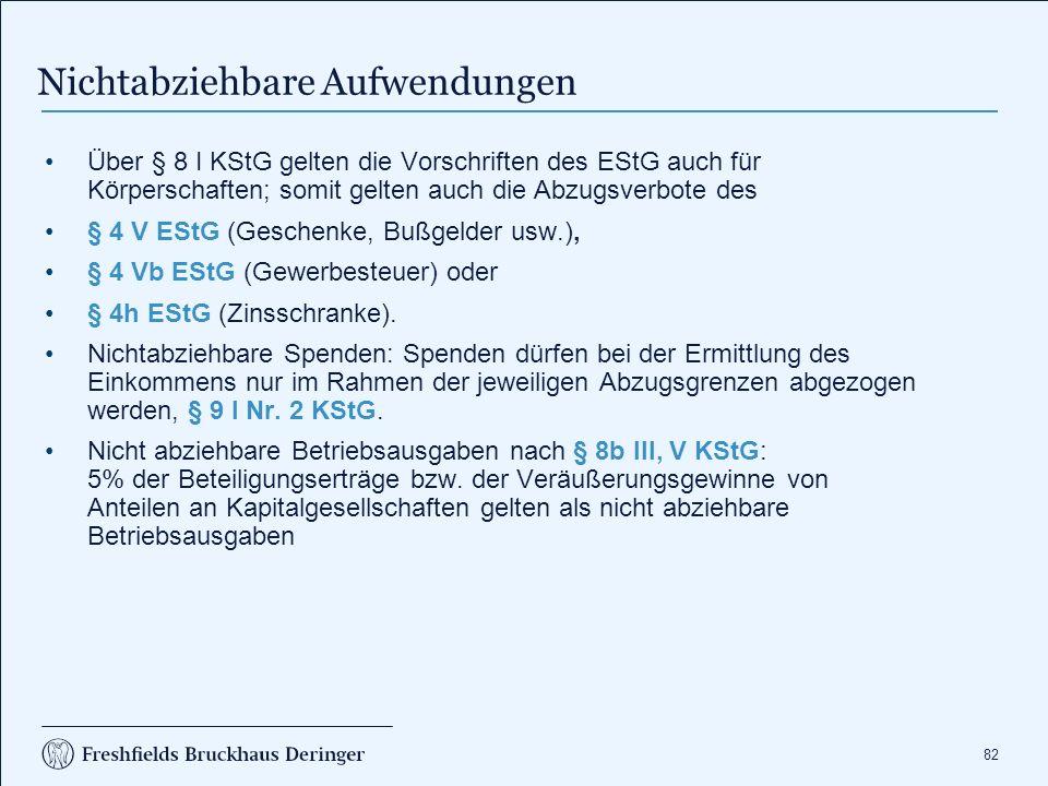 82 Über § 8 I KStG gelten die Vorschriften des EStG auch für Körperschaften; somit gelten auch die Abzugsverbote des § 4 V EStG (Geschenke, Bußgelder usw.), § 4 Vb EStG (Gewerbesteuer) oder § 4h EStG (Zinsschranke).